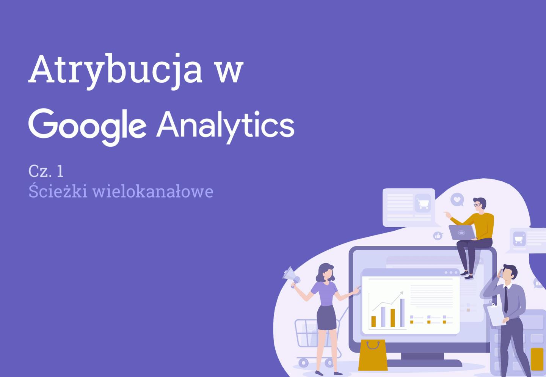 Atrybucja Google Analytics - Ścieżki wielokanałowe